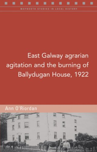 East Galway Agrarian Agitation and the Burning of Ballydugan House, 1922 by Ann O'Riordan | Fours Courts Press